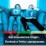 Как пользоваться Google+, Facebook и Twitter одновременно